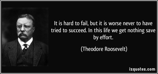quote-it-is-hard-to-fail-but-it-is-worse-never-to-have-tried-to-succeed-in-this-life-we-get-nothing-theodore-roosevelt-350212