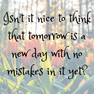 Isn't it nice to think that tomorrow is a new day with no mistakes in it yet_